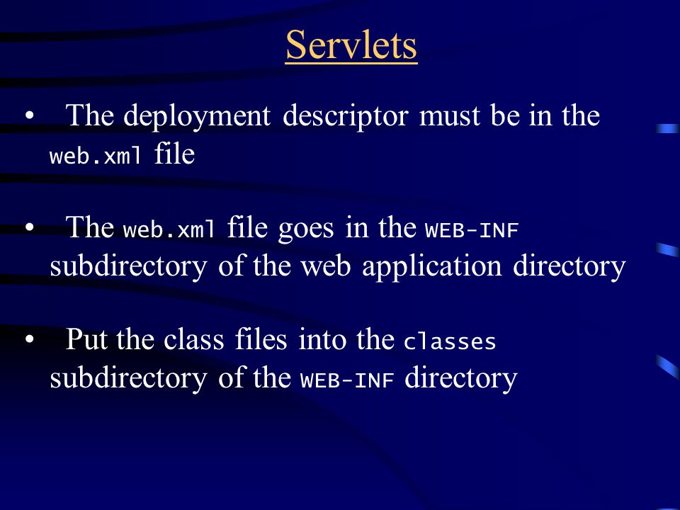 Servlets The deployment descriptor must be in the web.xml file The web.xml file goes in the WEB-INF subdirectory of the web application directory Put