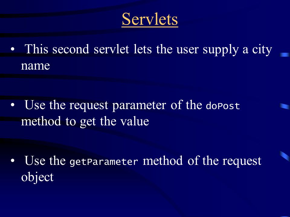 Servlets This second servlet lets the user supply a city name Use the request parameter of the doPost method to get the value Use the getParameter method of the request object