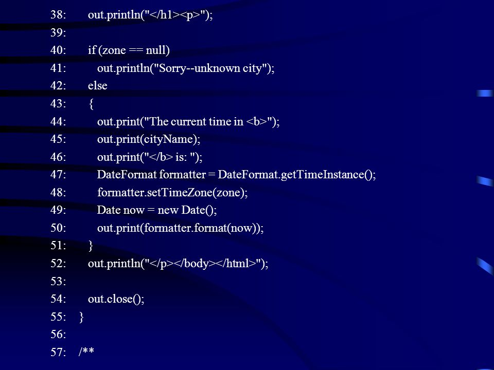 38: out.println( ); 39: 40: if (zone == null) 41: out.println( Sorry--unknown city ); 42: else 43: { 44: out.print( The current time in ); 45: out.print(cityName); 46: out.print( is: ); 47: DateFormat formatter = DateFormat.getTimeInstance(); 48: formatter.setTimeZone(zone); 49: Date now = new Date(); 50: out.print(formatter.format(now)); 51: } 52: out.println( ); 53: 54: out.close(); 55: } 56: 57: /**