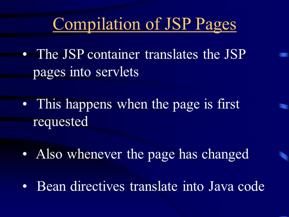 Compilation of JSP Pages The JSP container translates the JSP pages into servlets This happens when the page is first requested Also whenever the page