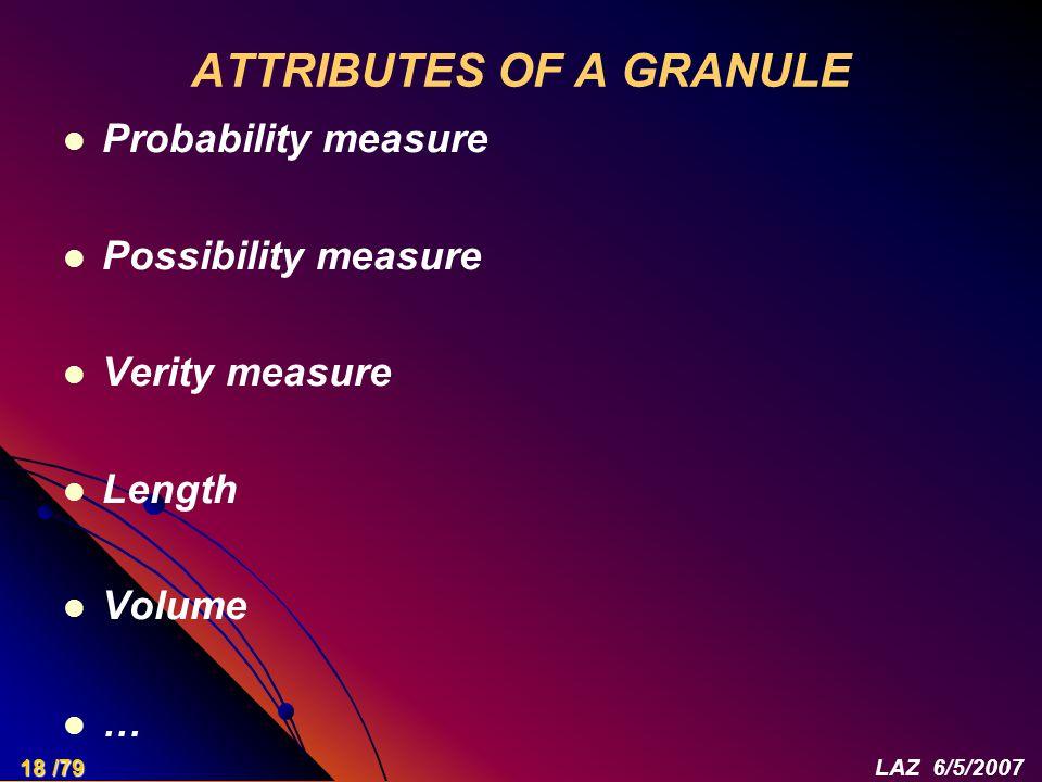 ATTRIBUTES OF A GRANULE Probability measure Possibility measure Verity measure Length Volume … 18 /79LAZ 6/5/2007