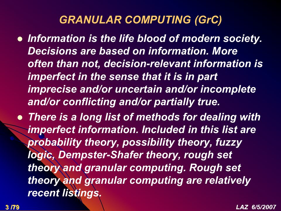 GRANULAR COMPUTING (GrC) Information is the life blood of modern society. Decisions are based on information. More often than not, decision-relevant i