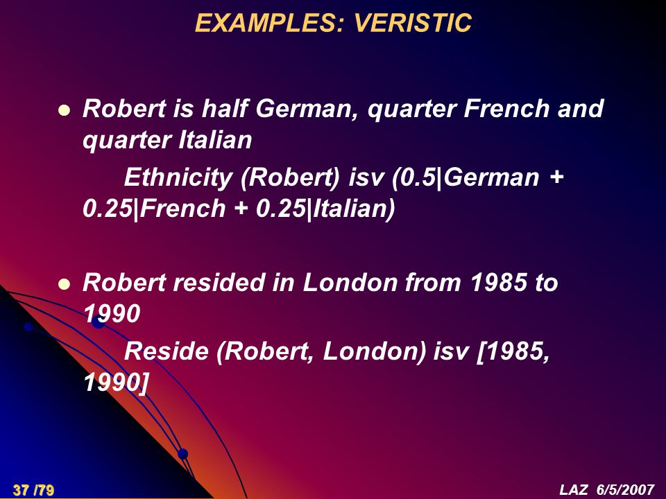 EXAMPLES: VERISTIC Robert is half German, quarter French and quarter Italian Ethnicity (Robert) isv (0.5|German + 0.25|French + 0.25|Italian) Robert resided in London from 1985 to 1990 Reside (Robert, London) isv [1985, 1990] 37 /79LAZ 6/5/2007