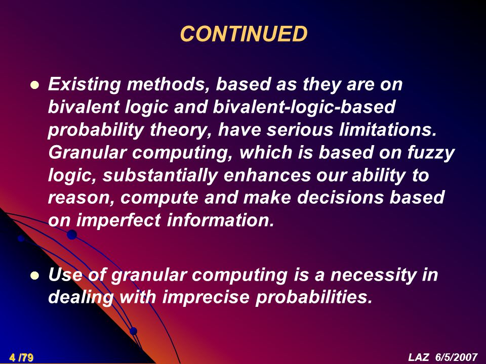 CONTINUED Existing methods, based as they are on bivalent logic and bivalent-logic-based probability theory, have serious limitations. Granular comput
