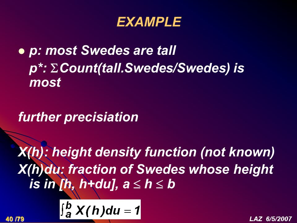 EXAMPLE p: most Swedes are tall p*:  Count(tall.Swedes/Swedes) is most further precisiation X(h): height density function (not known) X(h)du: fraction of Swedes whose height is in [h, h+du], a  h  b 40 /79LAZ 6/5/2007