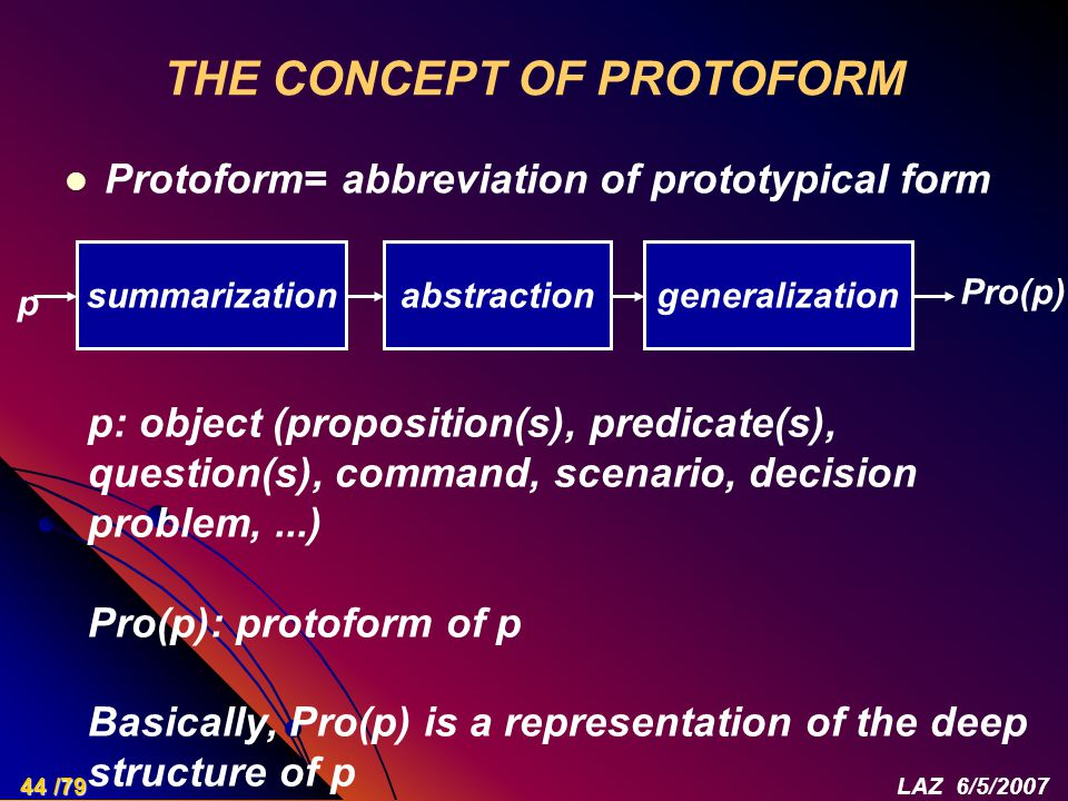 THE CONCEPT OF PROTOFORM Protoform= abbreviation of prototypical form p summarizationgeneralizationabstraction Pro(p) p: object (proposition(s), predicate(s), question(s), command, scenario, decision problem,...) Pro(p): protoform of p Basically, Pro(p) is a representation of the deep structure of p 44 /79LAZ 6/5/2007