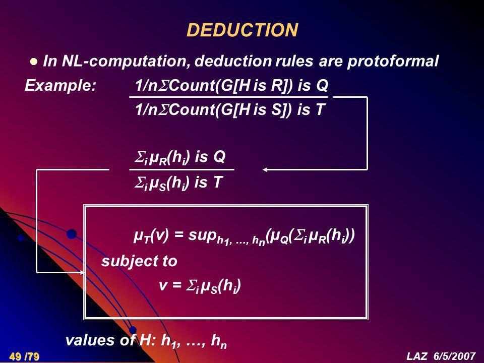 DEDUCTION 1/n  Count(G[H is R]) is Q 1/n  Count(G[H is S]) is T  i µ R (h i ) is Q  i µ S (h i ) is T µ T (v) = sup h 1, …, h n (µ Q (  i µ R (h i )) subject to v =  i µ S (h i ) values of H: h 1, …, h n In NL-computation, deduction rules are protoformal Example: 49 /79LAZ 6/5/2007