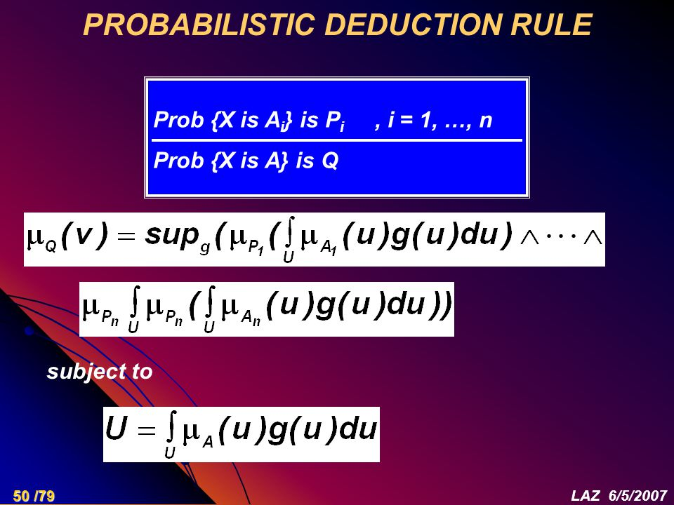 PROBABILISTIC DEDUCTION RULE Prob {X is A i } is P i, i = 1, …, n Prob {X is A} is Q subject to 50 /79LAZ 6/5/2007