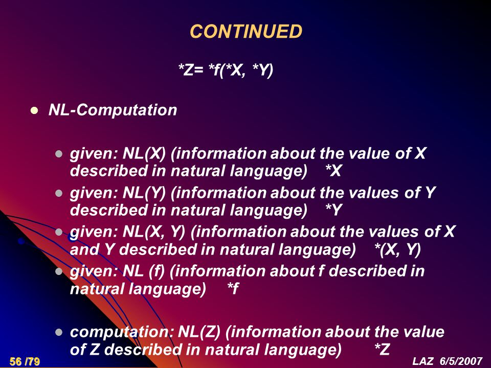 CONTINUED NL-Computation given: NL(X) (information about the value of X described in natural language) *X given: NL(Y) (information about the values of Y described in natural language) *Y given: NL(X, Y) (information about the values of X and Y described in natural language) *(X, Y) given: NL (f) (information about f described in natural language)*f computation: NL(Z) (information about the value of Z described in natural language) *Z *Z= *f(*X, *Y) 56 /79LAZ 6/5/2007