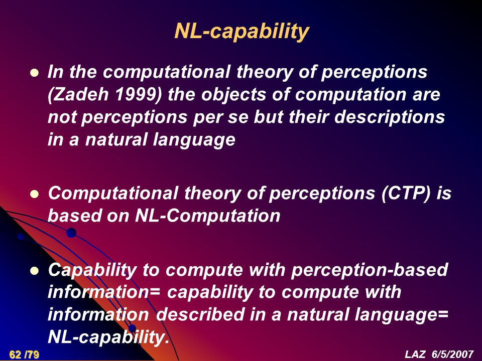 NL-capability In the computational theory of perceptions (Zadeh 1999) the objects of computation are not perceptions per se but their descriptions in a natural language Computational theory of perceptions (CTP) is based on NL-Computation Capability to compute with perception-based information= capability to compute with information described in a natural language= NL-capability.