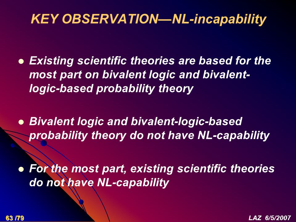 KEY OBSERVATION—NL-incapability Existing scientific theories are based for the most part on bivalent logic and bivalent- logic-based probability theory Bivalent logic and bivalent-logic-based probability theory do not have NL-capability For the most part, existing scientific theories do not have NL-capability 63 /79LAZ 6/5/2007