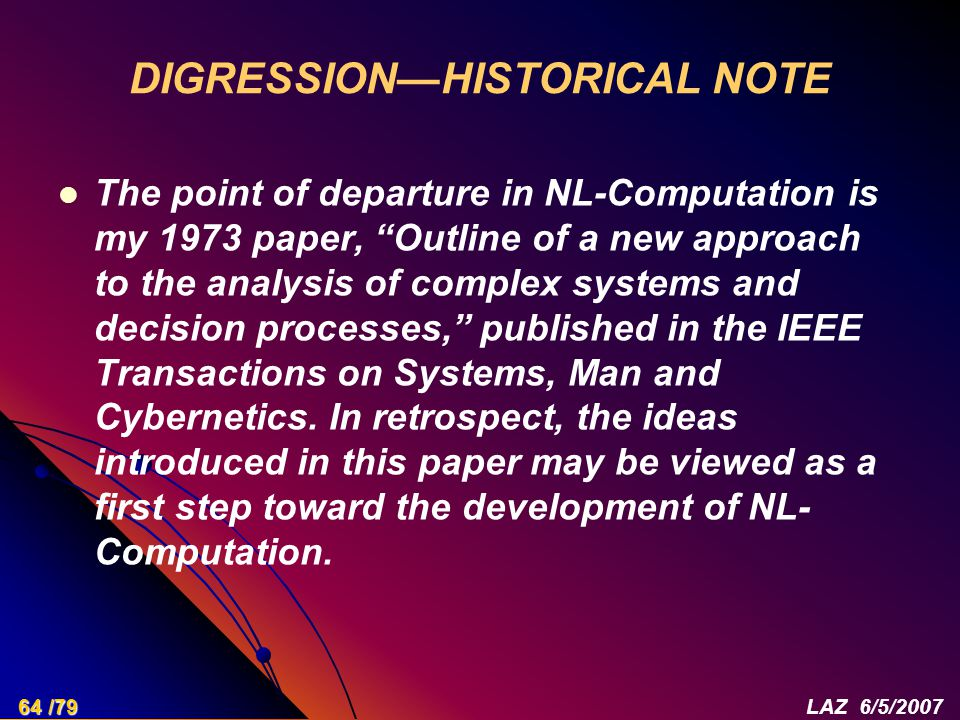 DIGRESSION—HISTORICAL NOTE The point of departure in NL-Computation is my 1973 paper, Outline of a new approach to the analysis of complex systems and decision processes, published in the IEEE Transactions on Systems, Man and Cybernetics.