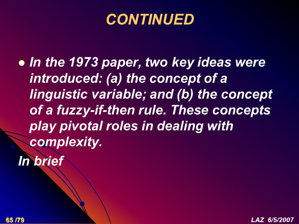 CONTINUED In the 1973 paper, two key ideas were introduced: (a) the concept of a linguistic variable; and (b) the concept of a fuzzy-if-then rule.