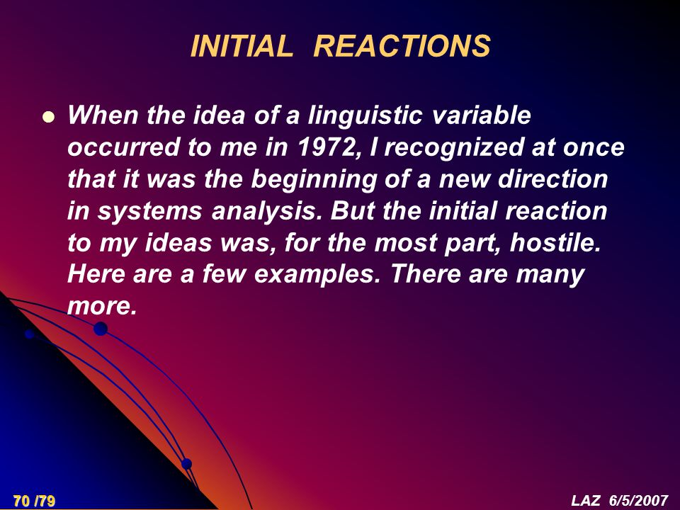 INITIAL REACTIONS When the idea of a linguistic variable occurred to me in 1972, I recognized at once that it was the beginning of a new direction in systems analysis.