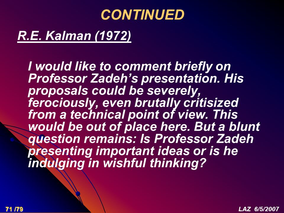 R.E. Kalman (1972) I would like to comment briefly on Professor Zadeh's presentation. His proposals could be severely, ferociously, even brutally crit
