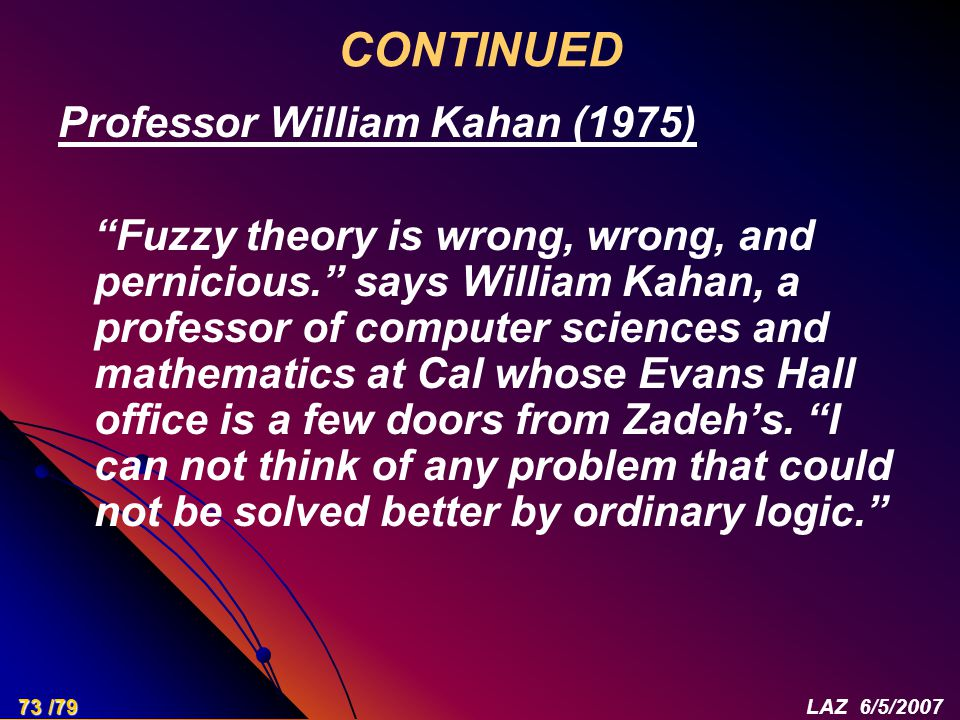 "CONTINUED Professor William Kahan (1975) ""Fuzzy theory is wrong, wrong, and pernicious."" says William Kahan, a professor of computer sciences and math"