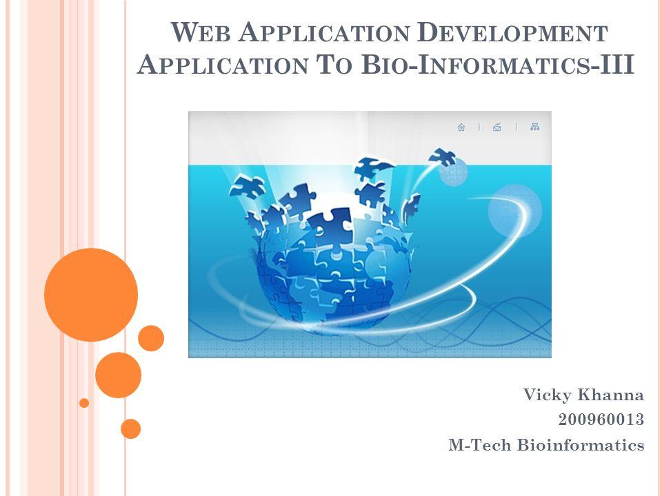 W EB A PPLICATION D EVELOPMENT A PPLICATION T O B IO -I NFORMATICS -III Vicky Khanna 200960013 M-Tech Bioinformatics