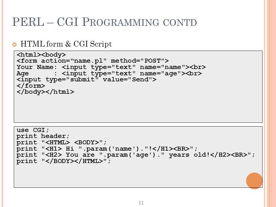 11 PERL – CGI P ROGRAMMING CONTD HTML form & CGI Script Your Name: Age : use CGI; print header; print ; print Hi .param( name ). .