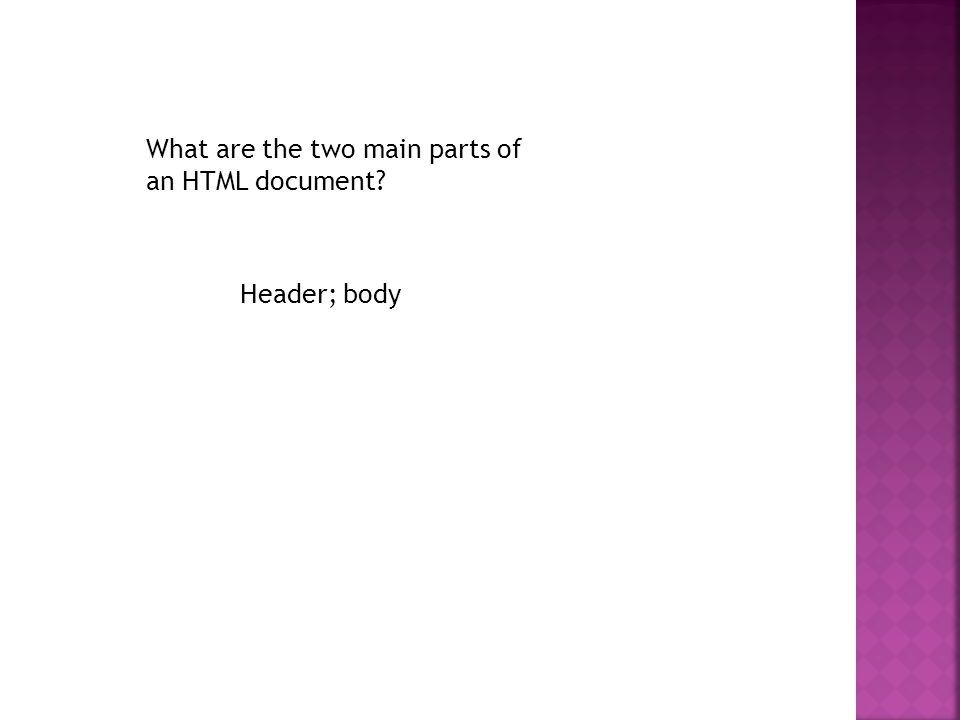 What are the two main parts of an HTML document Header; body