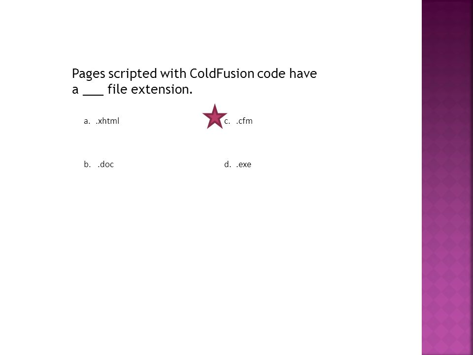 Pages scripted with ColdFusion code have a ___ file extension. a..xhtmlc..cfm b..docd..exe