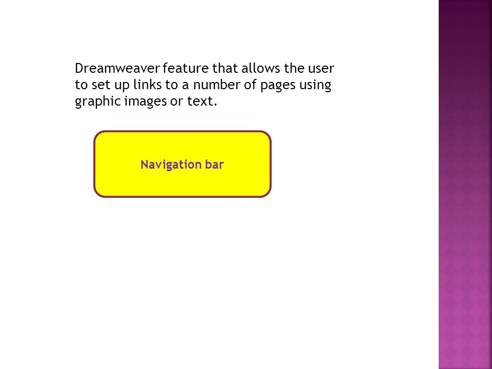 Navigation bar Dreamweaver feature that allows the user to set up links to a number of pages using graphic images or text.