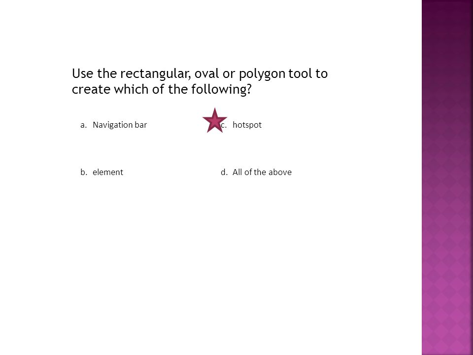 Use the rectangular, oval or polygon tool to create which of the following.