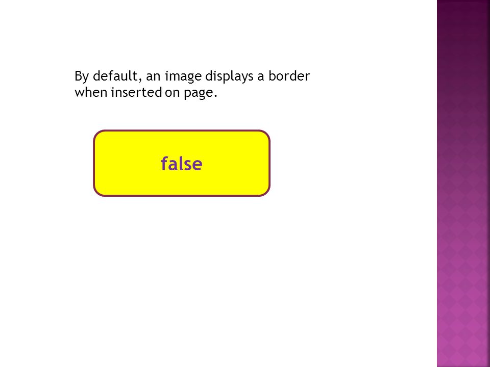 false By default, an image displays a border when inserted on page.