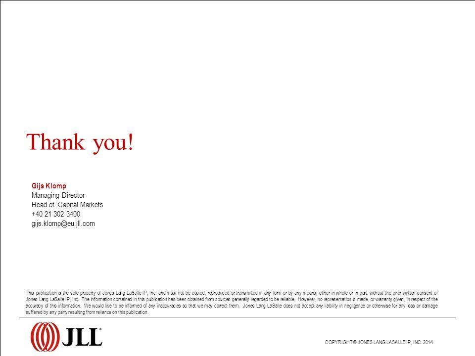 Gijs Klomp Managing Director Head of Capital Markets +40 21 302 3400 gijs.klomp@eu.jll.com Thank you! COPYRIGHT © JONES LANG LASALLE IP, INC. 2014 Thi