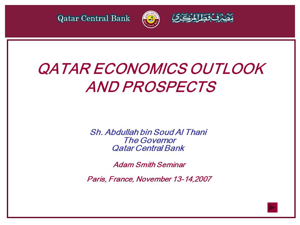 QATAR ECONOMICS OUTLOOK AND PROSPECTS Sh. Abdullah bin Soud Al Thani The Governor Qatar Central Bank Adam Smith Seminar Paris, France, November 13-14,