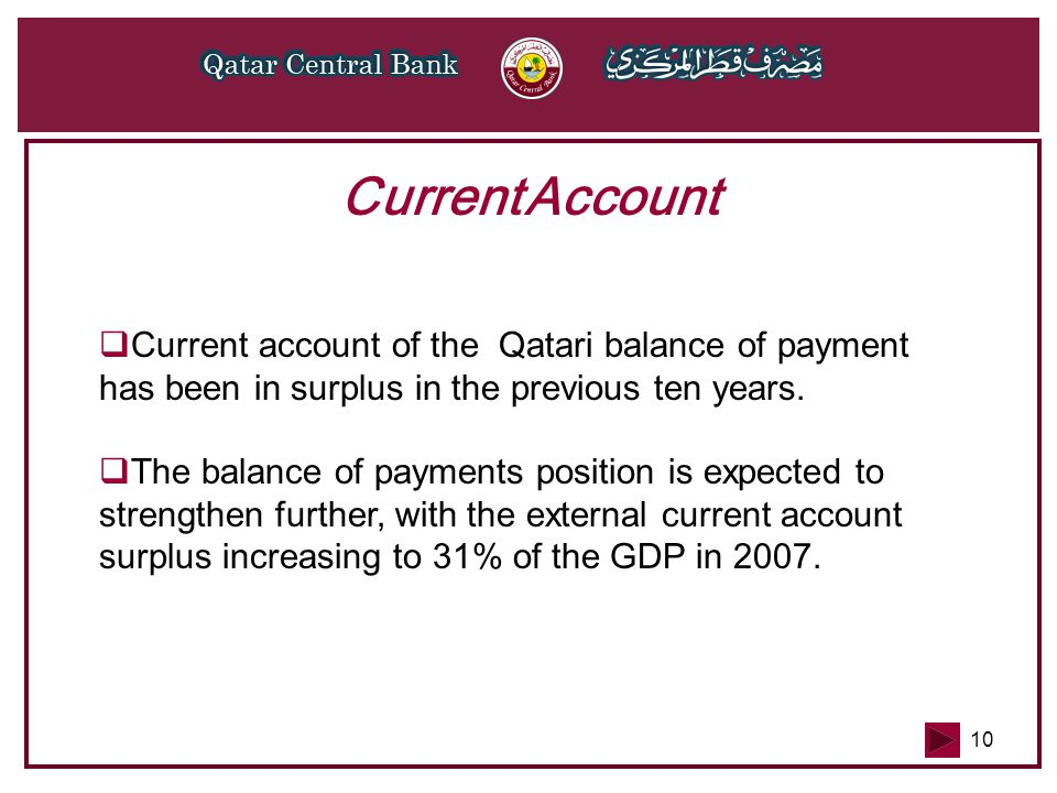 10 Current Account  Current account of the Qatari balance of payment has been in surplus in the previous ten years.  The balance of payments positio
