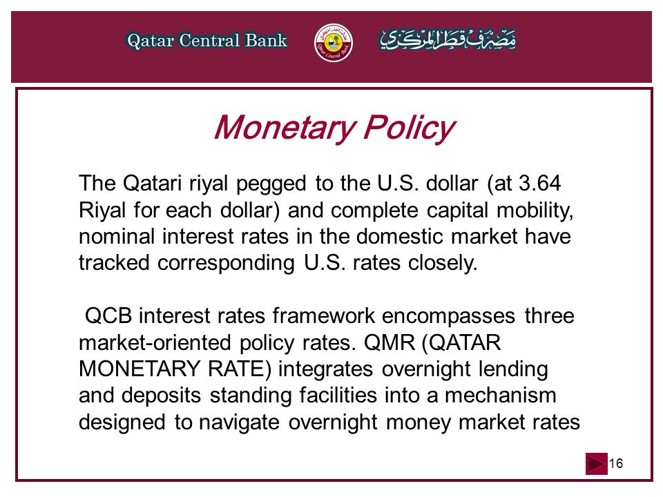 16 Monetary Policy The Qatari riyal pegged to the U.S. dollar (at 3.64 Riyal for each dollar) and complete capital mobility, nominal interest rates in