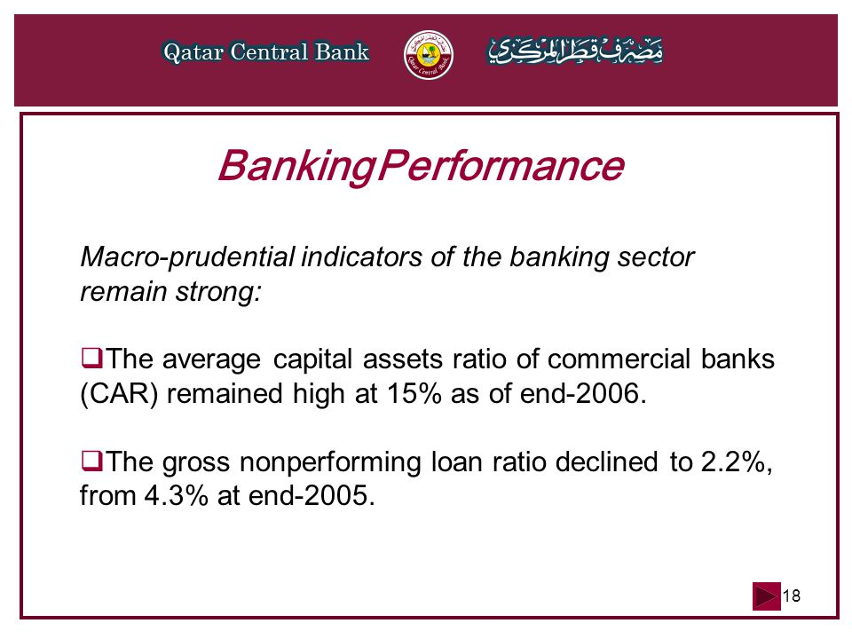 18 Banking Performance Macro-prudential indicators of the banking sector remain strong:  The average capital­ assets ratio of commercial banks (CAR) remained high at 15% as of end-2006.