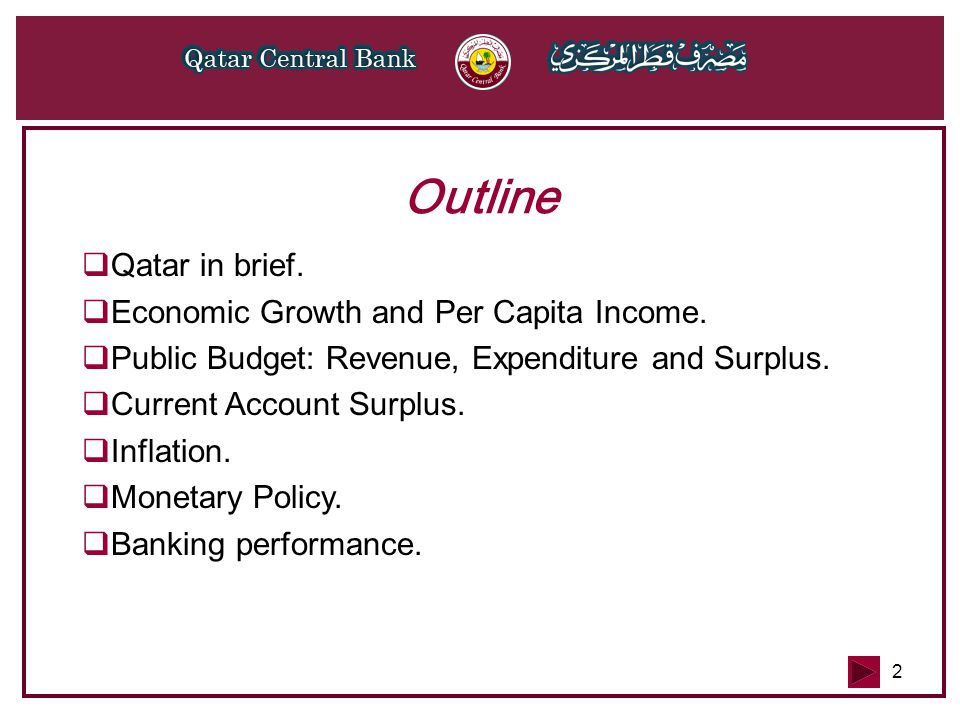 2 Outline  Qatar in brief.  Economic Growth and Per Capita Income.  Public Budget: Revenue, Expenditure and Surplus.  Current Account Surplus.  I