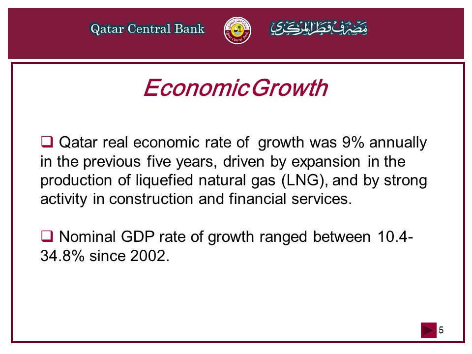 5 Economic Growth  Qatar real economic rate of growth was 9% annually in the previous five years, driven by expansion in the production of liquefied