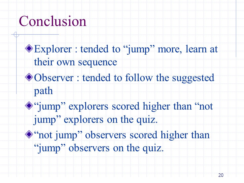 20 Conclusion Explorer : tended to jump more, learn at their own sequence Observer : tended to follow the suggested path jump explorers scored higher than not jump explorers on the quiz.