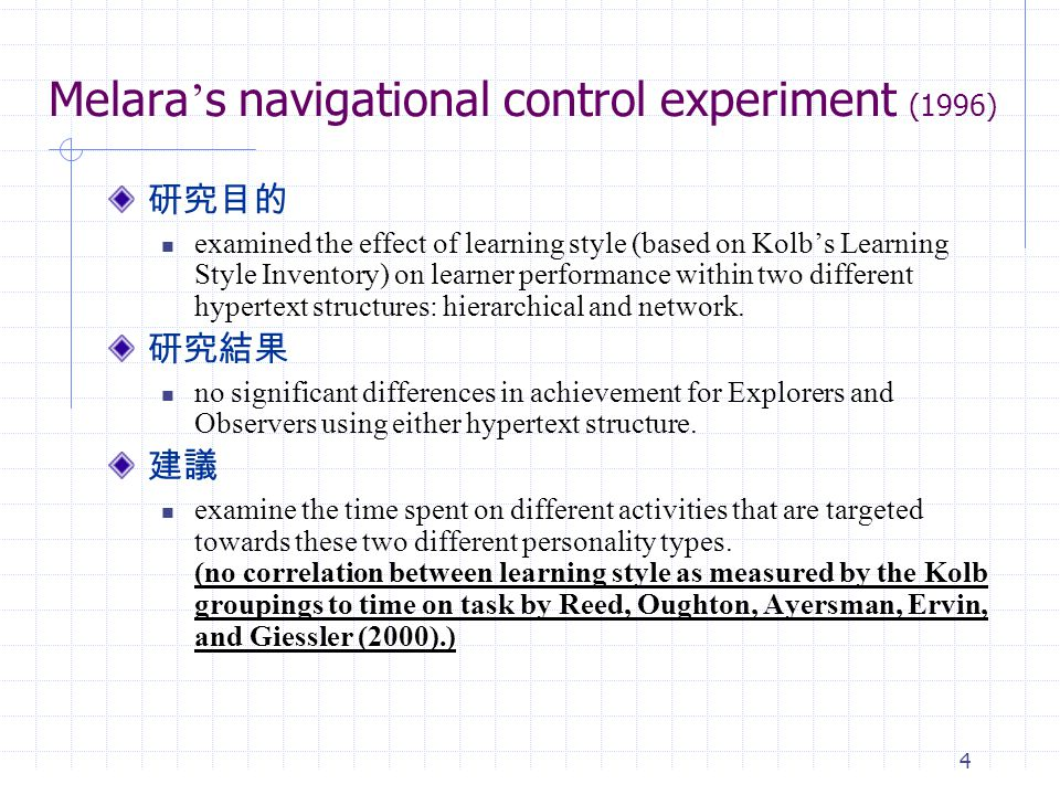 4 Melara ' s navigational control experiment (1996) 研究目的 examined the effect of learning style (based on Kolb's Learning Style Inventory) on learner performance within two different hypertext structures: hierarchical and network.