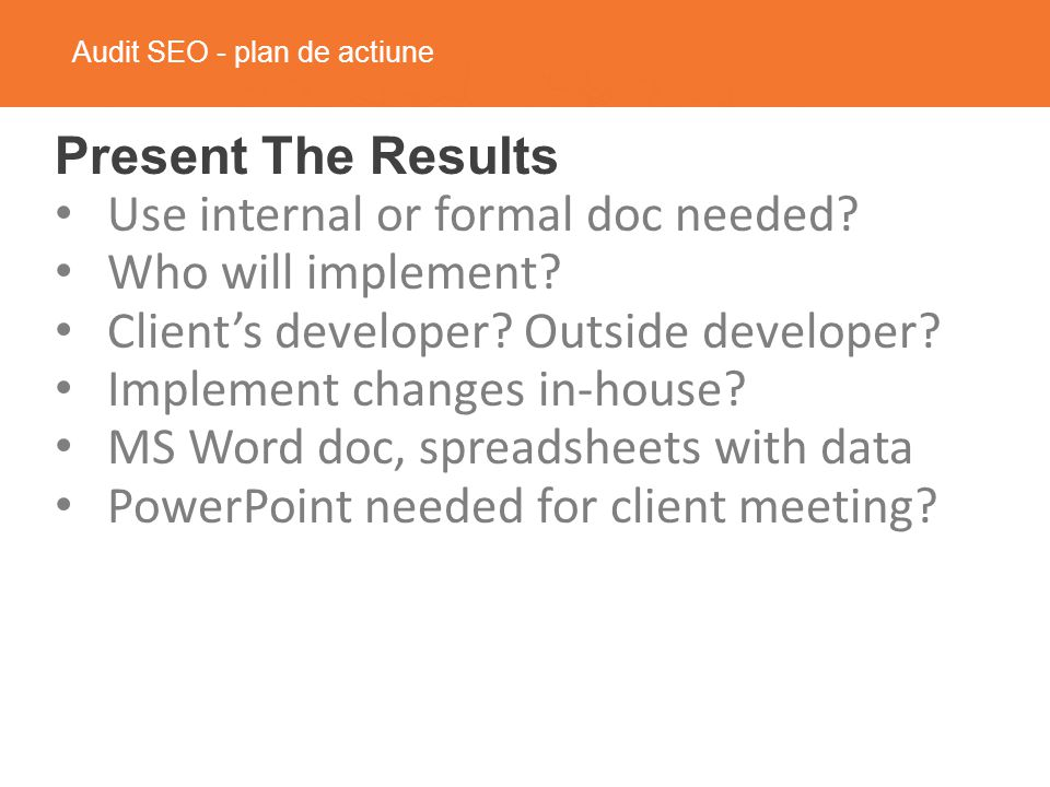 Audit SEO - plan de actiune Present The Results Use internal or formal doc needed.