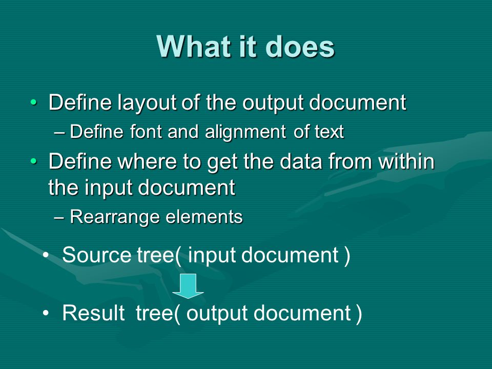 What it does Define layout of the output documentDefine layout of the output document –Define font and alignment of text Define where to get the data from within the input documentDefine where to get the data from within the input document –Rearrange elements Result tree( output document ) Source tree( input document )