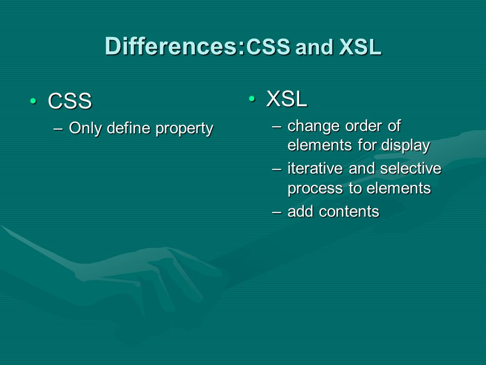 Differences: CSS and XSL CSSCSS –Only define property XSL –change order of elements for display –iterative and selective process to elements –add cont