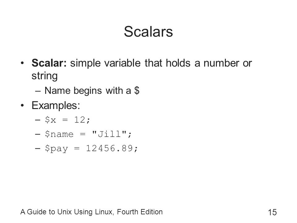 A Guide to Unix Using Linux, Fourth Edition 15 Scalars Scalar: simple variable that holds a number or string –Name begins with a $ Examples: – $x = 12