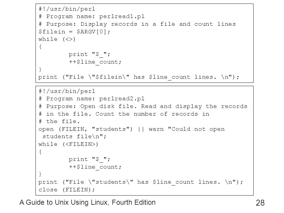A Guide to Unix Using Linux, Fourth Edition 28 #!/usr/bin/perl # Program name: perlread1.pl # Purpose: Display records in a file and count lines $file