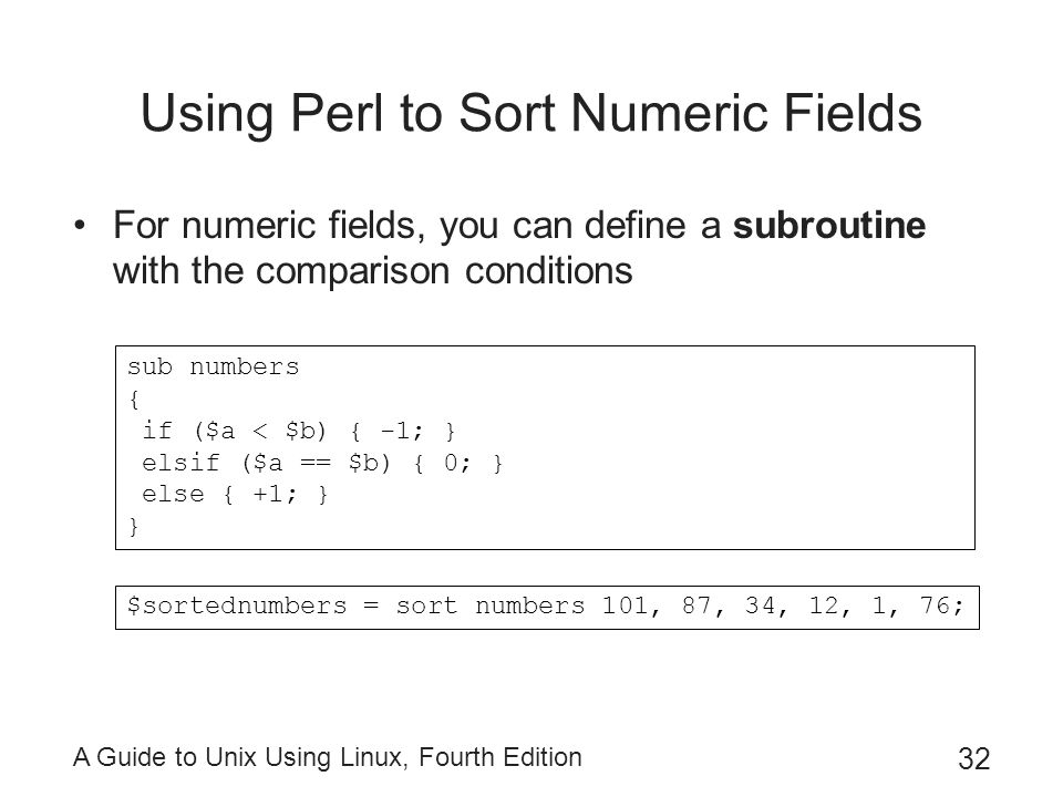 A Guide to Unix Using Linux, Fourth Edition 32 Using Perl to Sort Numeric Fields For numeric fields, you can define a subroutine with the comparison c