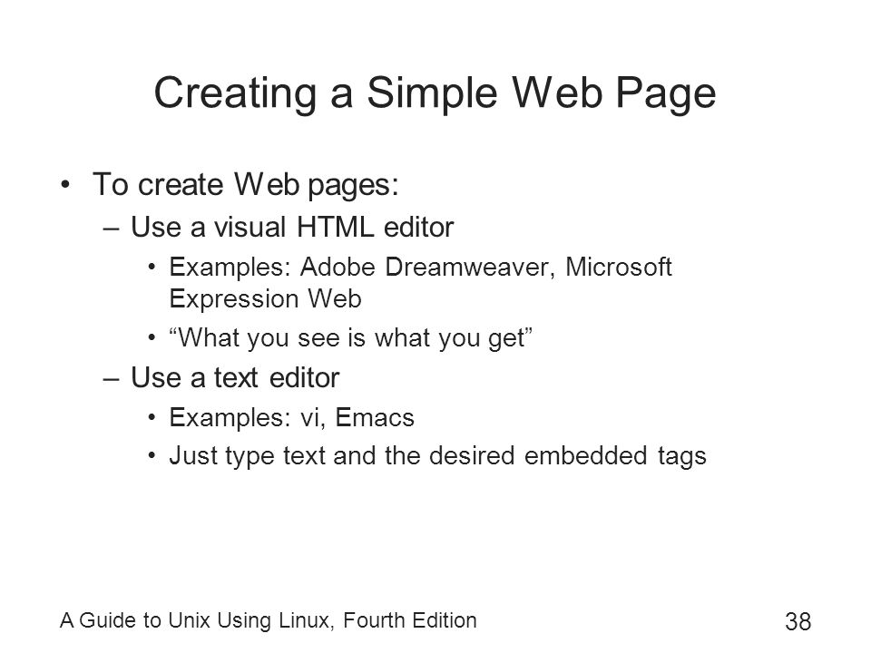 A Guide to Unix Using Linux, Fourth Edition 38 Creating a Simple Web Page To create Web pages: –Use a visual HTML editor Examples: Adobe Dreamweaver,