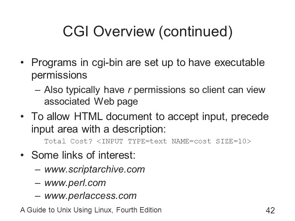 A Guide to Unix Using Linux, Fourth Edition 42 CGI Overview (continued) Programs in cgi-bin are set up to have executable permissions –Also typically