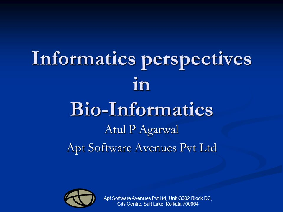 Apt Software Avenues Pvt Ltd, Unit G302 Block DC, City Centre, Salt Lake, Kolkata 700064 Informatics perspectives in Bio-Informatics Atul P Agarwal Apt Software Avenues Pvt Ltd