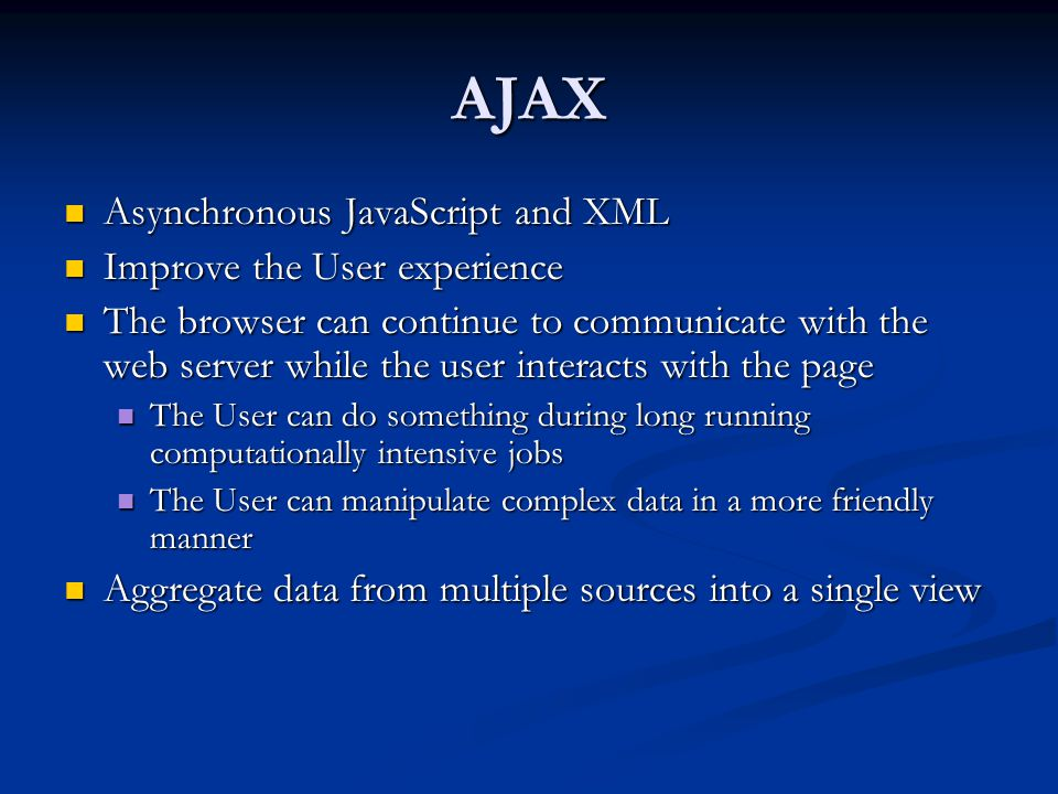 AJAX Asynchronous JavaScript and XML Asynchronous JavaScript and XML Improve the User experience Improve the User experience The browser can continue to communicate with the web server while the user interacts with the page The browser can continue to communicate with the web server while the user interacts with the page The User can do something during long running computationally intensive jobs The User can do something during long running computationally intensive jobs The User can manipulate complex data in a more friendly manner The User can manipulate complex data in a more friendly manner Aggregate data from multiple sources into a single view Aggregate data from multiple sources into a single view
