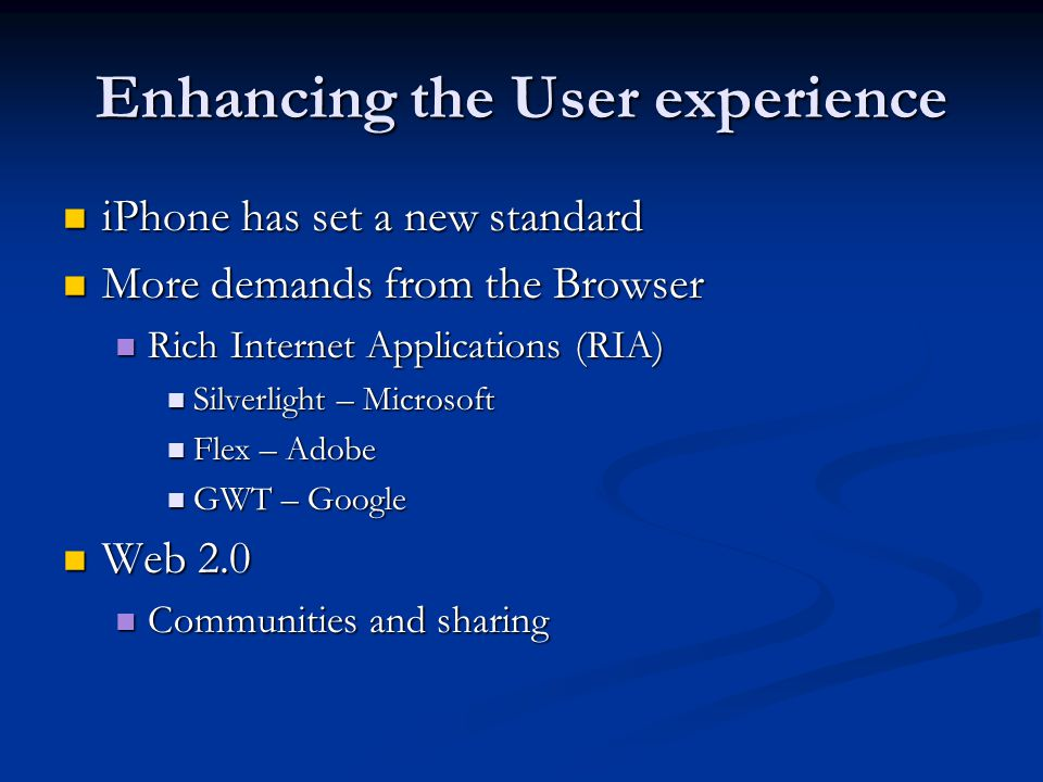Enhancing the User experience iPhone has set a new standard iPhone has set a new standard More demands from the Browser More demands from the Browser Rich Internet Applications (RIA) Rich Internet Applications (RIA) Silverlight – Microsoft Silverlight – Microsoft Flex – Adobe Flex – Adobe GWT – Google GWT – Google Web 2.0 Web 2.0 Communities and sharing Communities and sharing