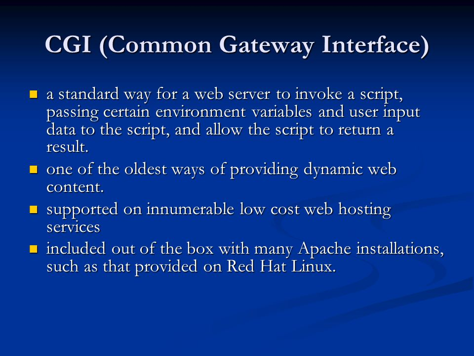 CGI (Common Gateway Interface) a standard way for a web server to invoke a script, passing certain environment variables and user input data to the script, and allow the script to return a result.