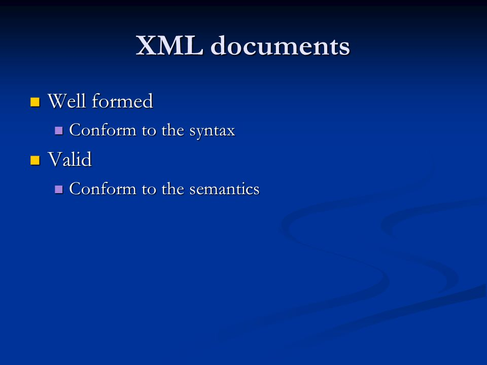 XML documents Well formed Well formed Conform to the syntax Conform to the syntax Valid Valid Conform to the semantics Conform to the semantics