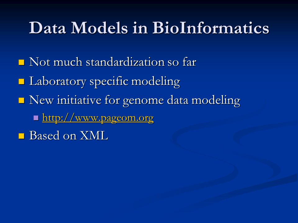 Data Models in BioInformatics Not much standardization so far Not much standardization so far Laboratory specific modeling Laboratory specific modeling New initiative for genome data modeling New initiative for genome data modeling http://www.pageom.org http://www.pageom.org http://www.pageom.org Based on XML Based on XML